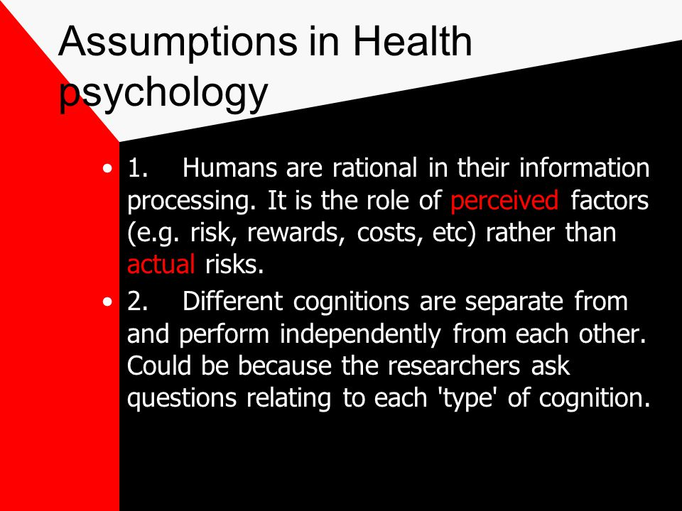 Assumptions in Health psychology 1.Humans are rational in their information processing.