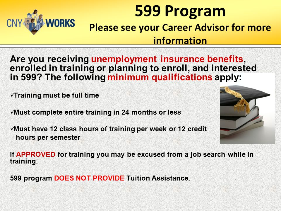 599 Program Please see your Career Advisor for more information Are you receiving unemployment insurance benefits, enrolled in training or planning to enroll, and interested in 599.