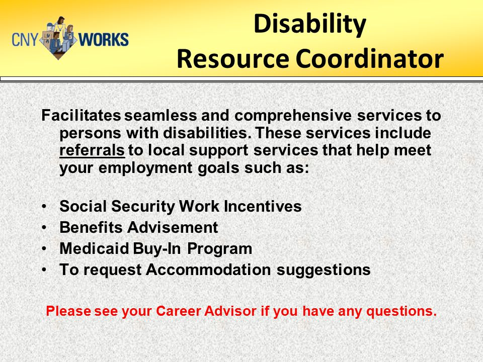 Disability Resource Coordinator Facilitates seamless and comprehensive services to persons with disabilities. These services include referrals to loca