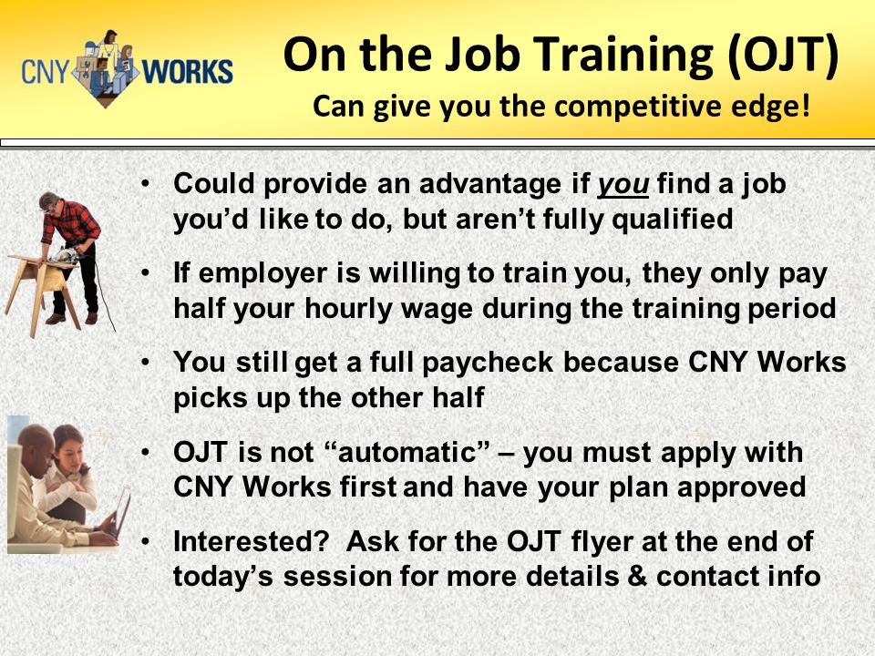 On the Job Training (OJT) Can give you the competitive edge! Could provide an advantage if you find a job you'd like to do, but aren't fully qualified