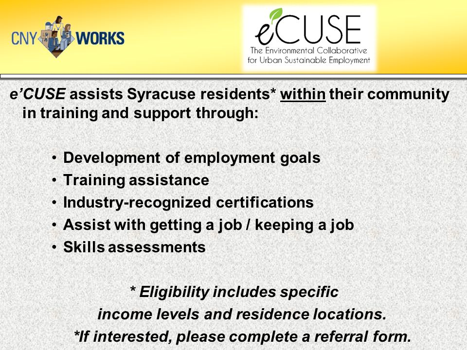 e'CUSE assists Syracuse residents* within their community in training and support through: Development of employment goals Training assistance Industry-recognized certifications Assist with getting a job / keeping a job Skills assessments * Eligibility includes specific income levels and residence locations.