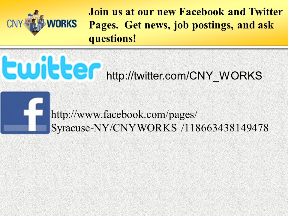 http://twitter.com/CNY_WORKS http://www.facebook.com/pages/ Syracuse-NY/CNYWORKS /118663438149478 Join us at our new Facebook and Twitter Pages. Get n