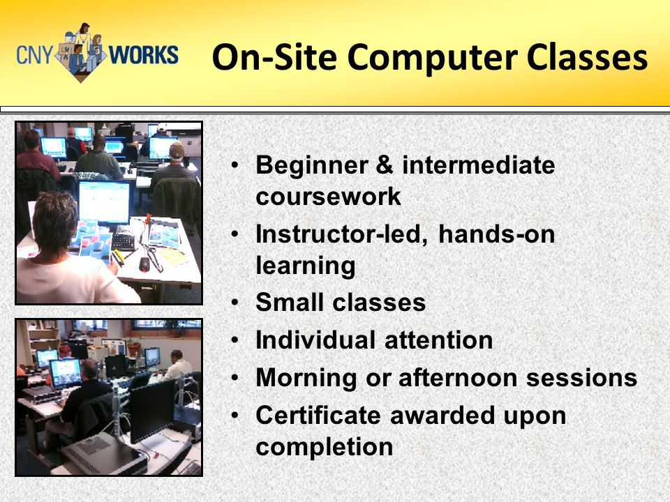 On-Site Computer Classes Beginner & intermediate coursework Instructor-led, hands-on learning Small classes Individual attention Morning or afternoon sessions Certificate awarded upon completion