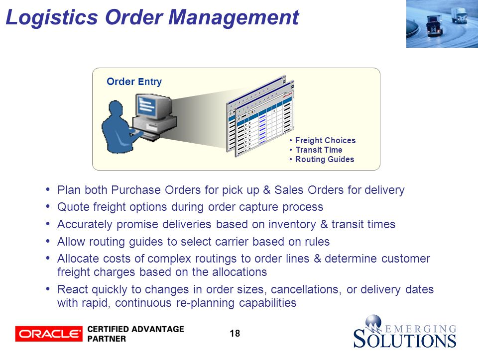 18 Plan both Purchase Orders for pick up & Sales Orders for delivery Quote freight options during order capture process Accurately promise deliveries based on inventory & transit times Allow routing guides to select carrier based on rules Allocate costs of complex routings to order lines & determine customer freight charges based on the allocations React quickly to changes in order sizes, cancellations, or delivery dates with rapid, continuous re-planning capabilities Order Entry Freight Choices Transit Time Routing Guides Logistics Order Management