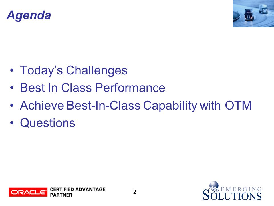 2 Agenda Today's Challenges Best In Class Performance Achieve Best-In-Class Capability with OTM Questions
