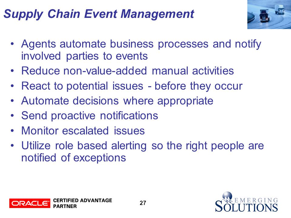 27 Supply Chain Event Management Agents automate business processes and notify involved parties to events Reduce non-value-added manual activities React to potential issues - before they occur Automate decisions where appropriate Send proactive notifications Monitor escalated issues Utilize role based alerting so the right people are notified of exceptions
