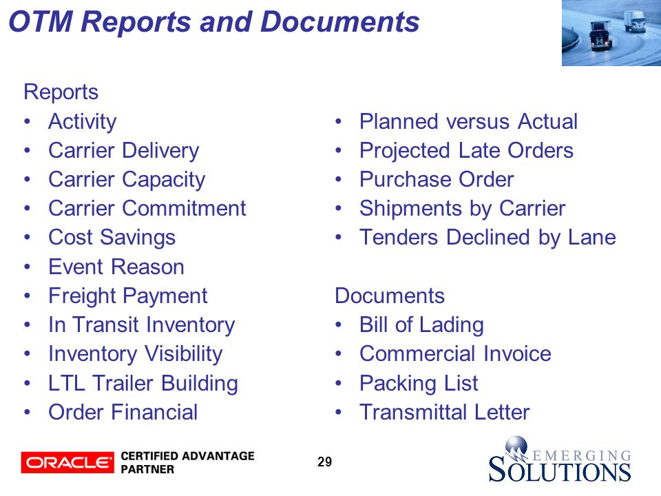 29 OTM Reports and Documents Reports Activity Carrier Delivery Carrier Capacity Carrier Commitment Cost Savings Event Reason Freight Payment In Transit Inventory Inventory Visibility LTL Trailer Building Order Financial Planned versus Actual Projected Late Orders Purchase Order Shipments by Carrier Tenders Declined by Lane Documents Bill of Lading Commercial Invoice Packing List Transmittal Letter