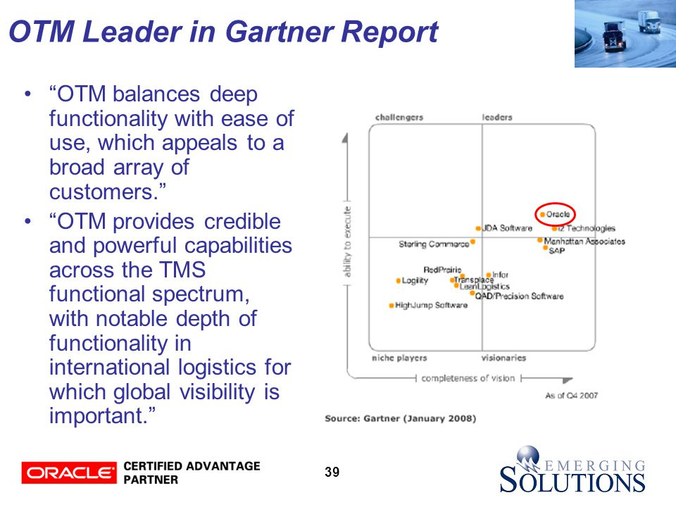 39 OTM Leader in Gartner Report OTM balances deep functionality with ease of use, which appeals to a broad array of customers. OTM provides credible and powerful capabilities across the TMS functional spectrum, with notable depth of functionality in international logistics for which global visibility is important.