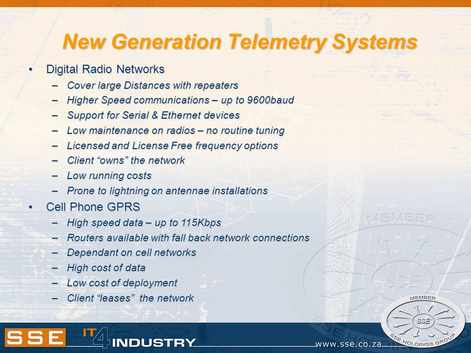 New Generation Telemetry Systems Digital Radio NetworksDigital Radio Networks –Cover large Distances with repeaters –Higher Speed communications – up to 9600baud –Support for Serial & Ethernet devices –Low maintenance on radios – no routine tuning –Licensed and License Free frequency options –Client owns the network –Low running costs –Prone to lightning on antennae installations Cell Phone GPRSCell Phone GPRS –High speed data – up to 115Kbps –Routers available with fall back network connections –Dependant on cell networks –High cost of data –Low cost of deployment –Client leases the network