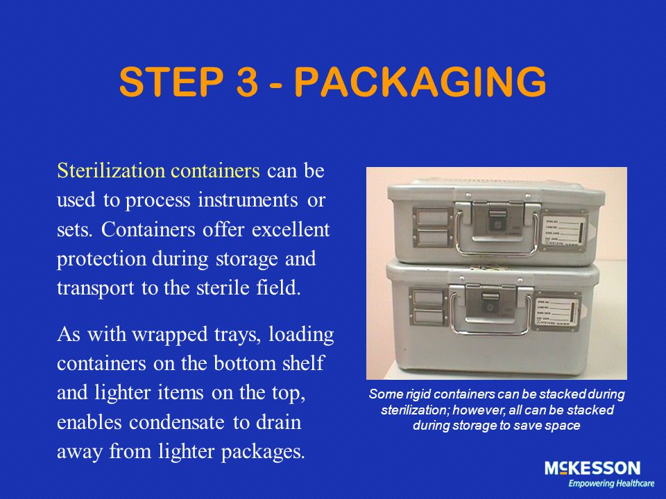 STEP 3 - PACKAGING Sterilization containers can be used to process instruments or sets. Containers offer excellent protection during storage and trans