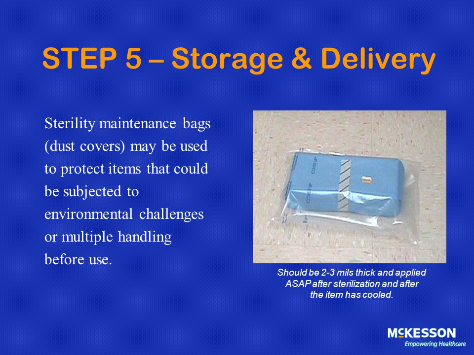 STEP 5 – Storage & Delivery Sterility maintenance bags (dust covers) may be used to protect items that could be subjected to environmental challenges