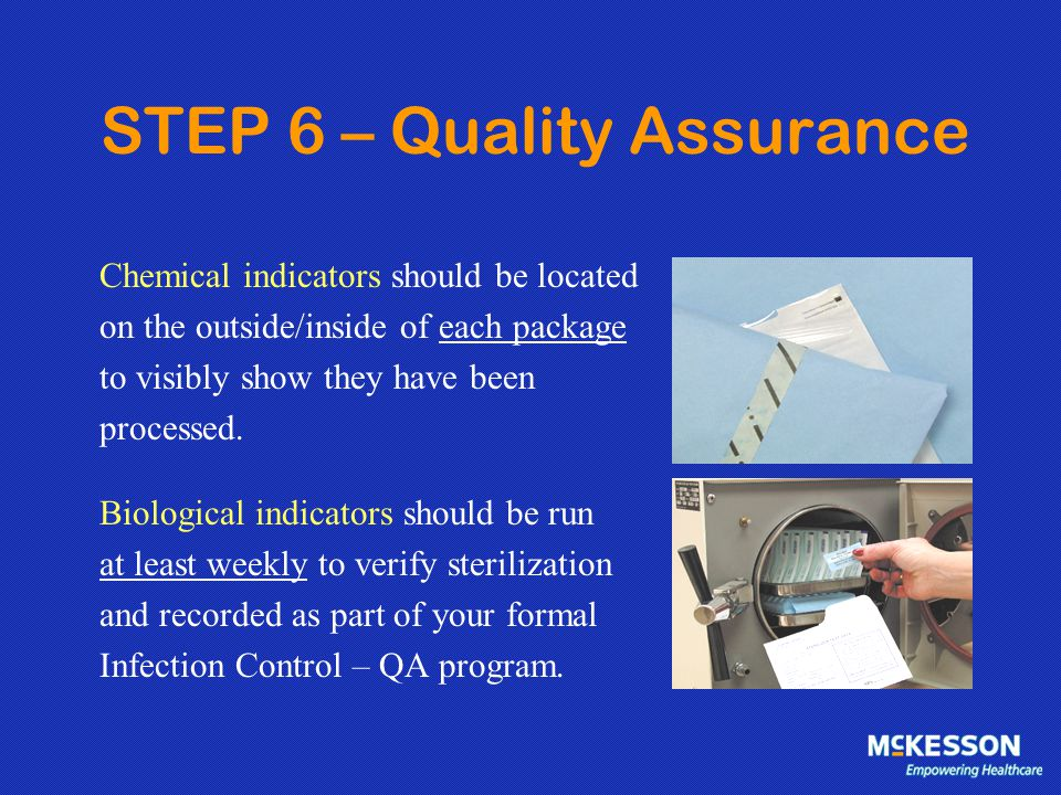 STEP 6 – Quality Assurance Chemical indicators should be located on the outside/inside of each package to visibly show they have been processed. Biolo