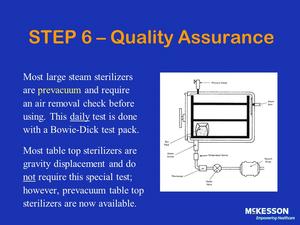 STEP 6 – Quality Assurance Most large steam sterilizers are prevacuum and require an air removal check before using. This daily test is done with a Bo