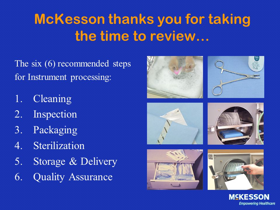 McKesson thanks you for taking the time to review… The six (6) recommended steps for Instrument processing: 1.Cleaning 2.Inspection 3.Packaging 4.Ster