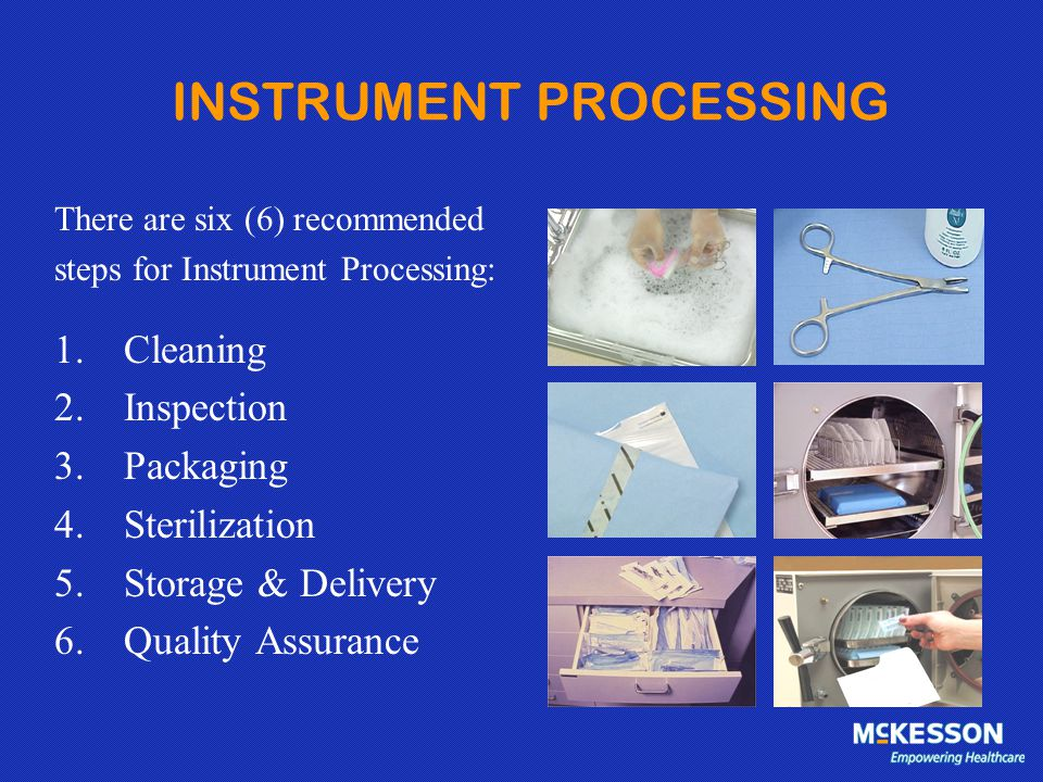 INSTRUMENT PROCESSING There are six (6) recommended steps for Instrument Processing: 1.Cleaning 2.Inspection 3.Packaging 4.Sterilization 5.Storage & D