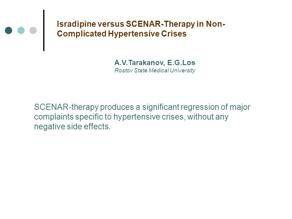 A.V.Tarakanov, E.G.Los Rostov State Medical University Isradipine versus SCENAR-Therapy in Non- Complicated Hypertensive Crises SCENAR-therapy produces a significant regression of major complaints specific to hypertensive crises, without any negative side effects.