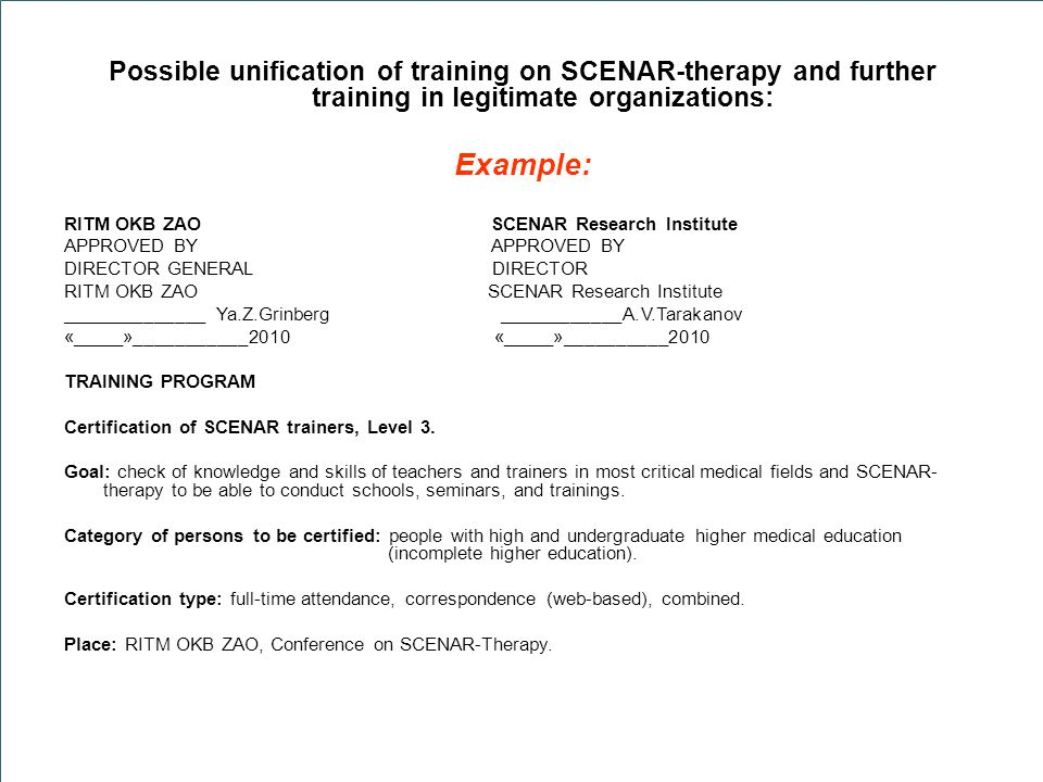 Possible unification of training on SCENAR-therapy and further training in legitimate organizations: Example: RITM OKB ZAO SCENAR Research Institute APPROVED BY DIRECTOR GENERAL DIRECTOR RITM OKB ZAO SCENAR Research Institute ______________ Ya.Z.Grinberg ____________A.V.Tarakanov «_____»___________2010 «_____»__________2010 TRAINING PROGRAM Certification of SCENAR trainers, Level 3.
