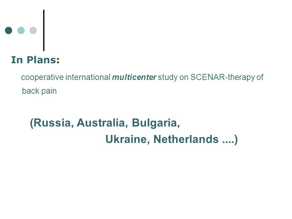 In Plans: cooperative international multicenter study on SCENAR-therapy of back pain (Russia, Australia, Bulgaria, Ukraine, Netherlands....)