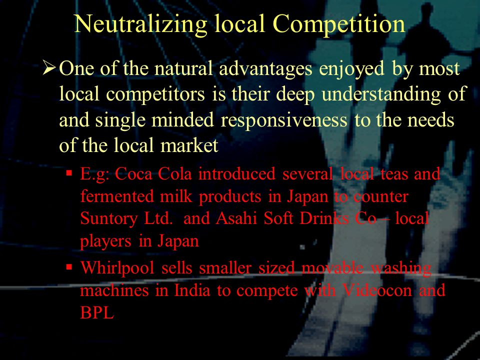 Neutralizing local Competition  One of the natural advantages enjoyed by most local competitors is their deep understanding of and single minded responsiveness to the needs of the local market  E.g: Coca Cola introduced several local teas and fermented milk products in Japan to counter Suntory Ltd.