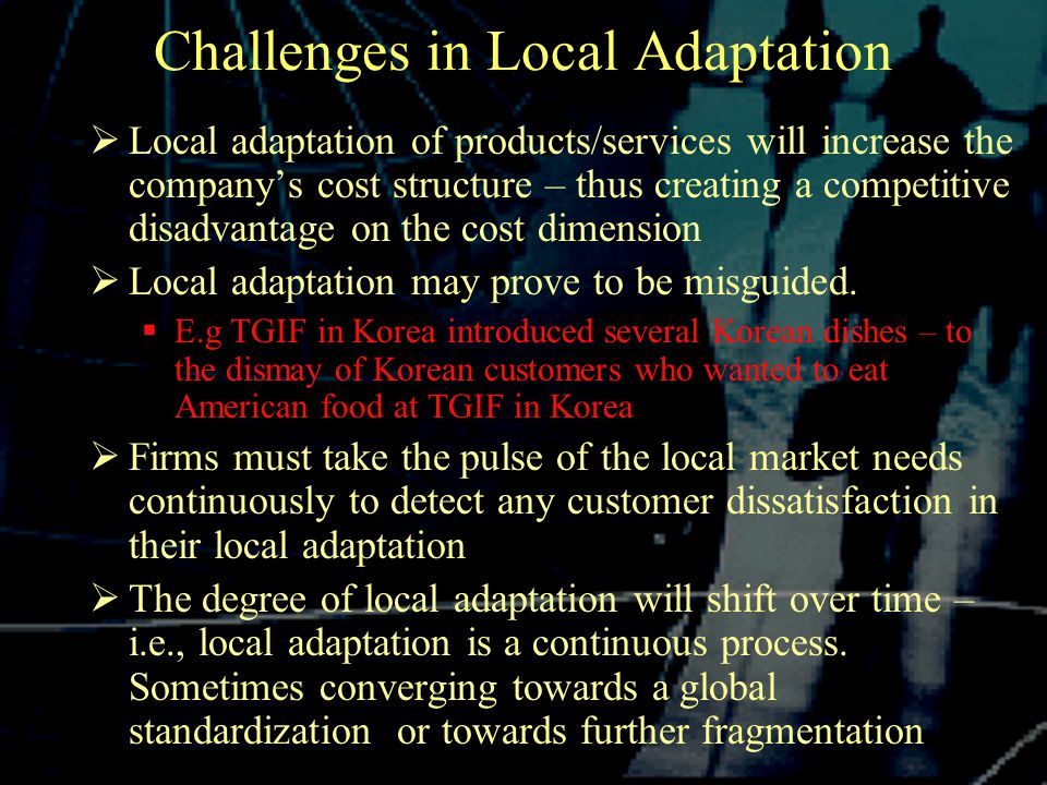Challenges in Local Adaptation  Local adaptation of products/services will increase the company's cost structure – thus creating a competitive disadvantage on the cost dimension  Local adaptation may prove to be misguided.