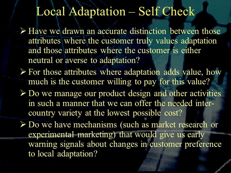 Local Adaptation – Self Check  Have we drawn an accurate distinction between those attributes where the customer truly values adaptation and those attributes where the customer is either neutral or averse to adaptation.