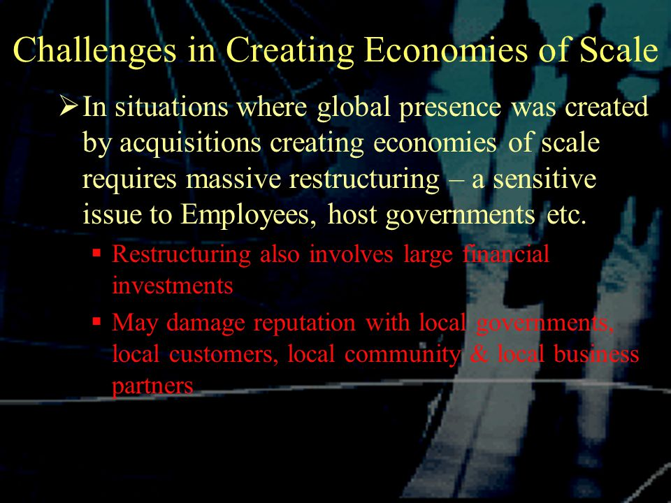 Challenges in Creating Economies of Scale  In situations where global presence was created by acquisitions creating economies of scale requires massive restructuring – a sensitive issue to Employees, host governments etc.
