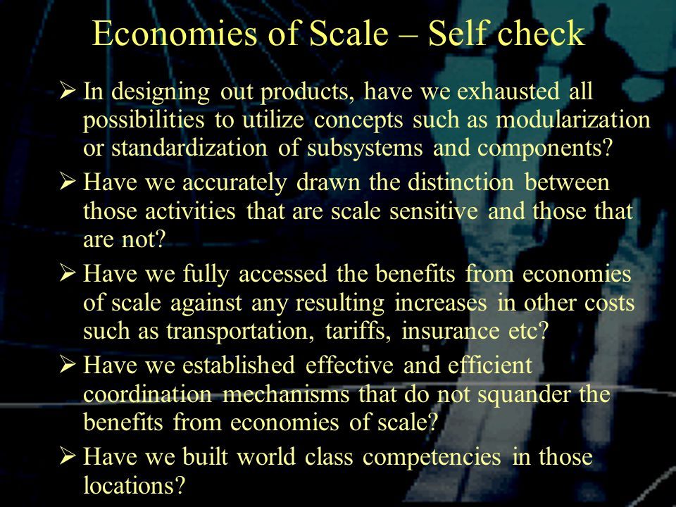 Economies of Scale – Self check  In designing out products, have we exhausted all possibilities to utilize concepts such as modularization or standardization of subsystems and components.