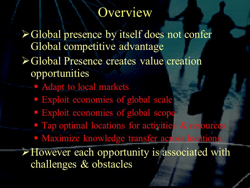 Overview  Global presence by itself does not confer Global competitive advantage  Global Presence creates value creation opportunities  Adapt to local markets  Exploit economies of global scale  Exploit economies of global scope  Tap optimal locations for activities & resources  Maximize knowledge transfer across locations  However each opportunity is associated with challenges & obstacles