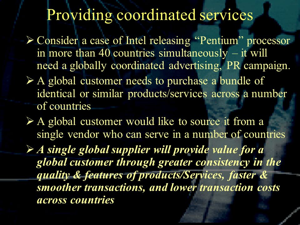 Providing coordinated services  Consider a case of Intel releasing Pentium processor in more than 40 countries simultaneously – it will need a globally coordinated advertising, PR campaign.