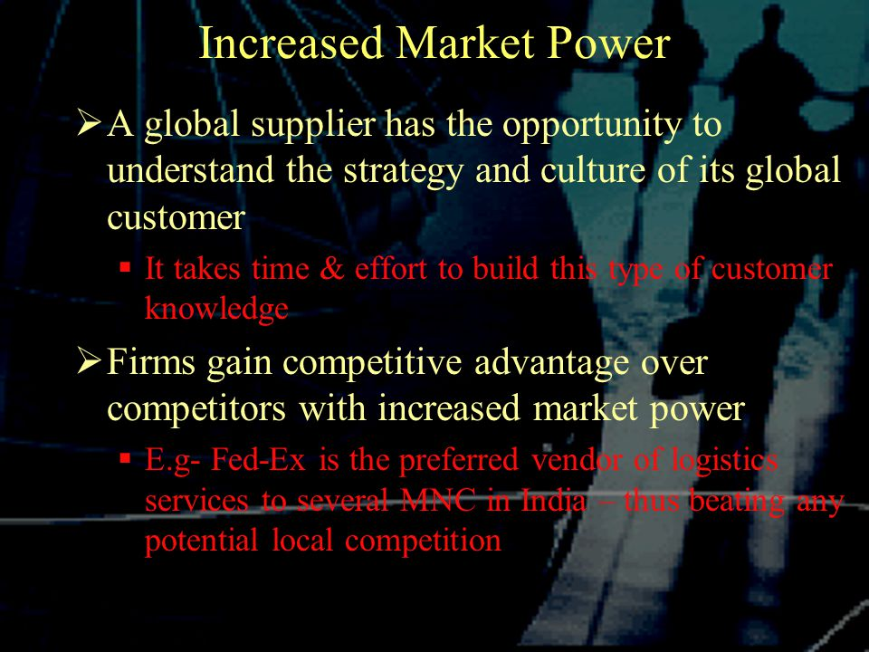Increased Market Power  A global supplier has the opportunity to understand the strategy and culture of its global customer  It takes time & effort to build this type of customer knowledge  Firms gain competitive advantage over competitors with increased market power  E.g- Fed-Ex is the preferred vendor of logistics services to several MNC in India – thus beating any potential local competition