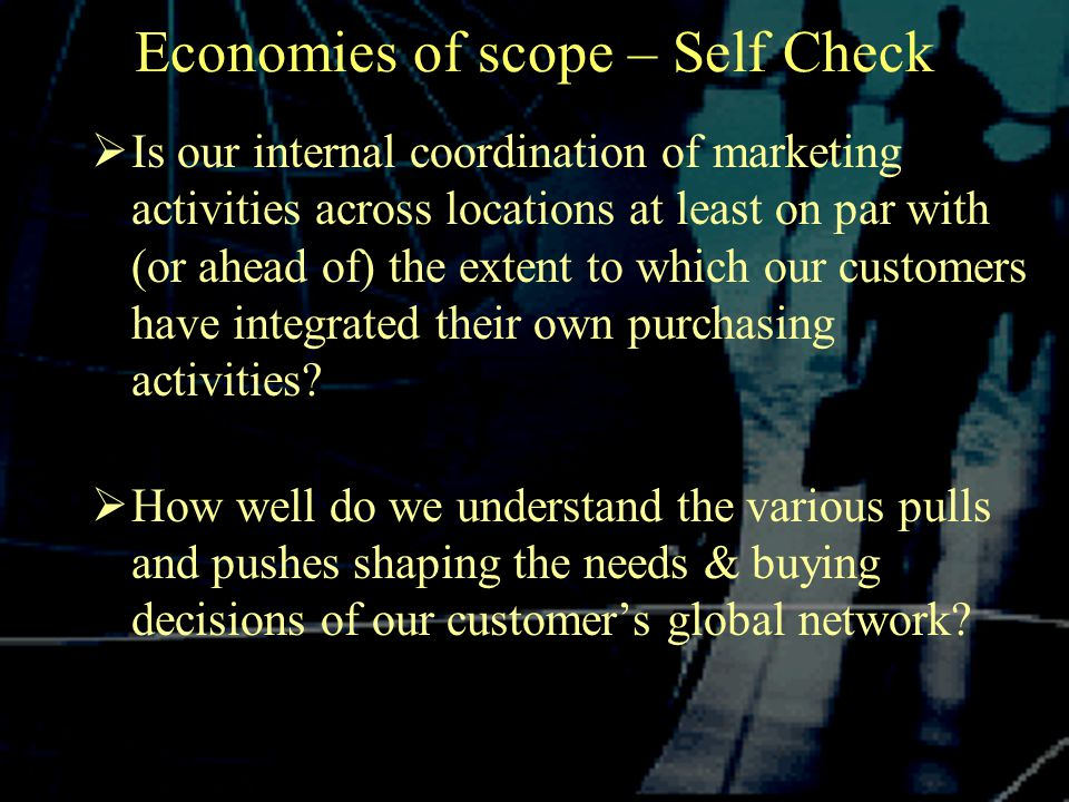 Economies of scope – Self Check  Is our internal coordination of marketing activities across locations at least on par with (or ahead of) the extent to which our customers have integrated their own purchasing activities.
