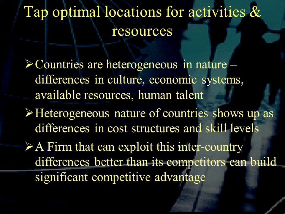 Tap optimal locations for activities & resources  Countries are heterogeneous in nature – differences in culture, economic systems, available resources, human talent  Heterogeneous nature of countries shows up as differences in cost structures and skill levels  A Firm that can exploit this inter-country differences better than its competitors can build significant competitive advantage