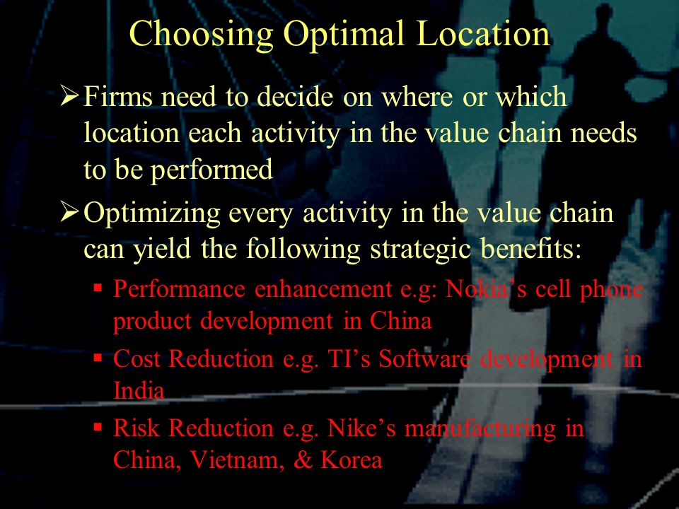 Choosing Optimal Location  Firms need to decide on where or which location each activity in the value chain needs to be performed  Optimizing every activity in the value chain can yield the following strategic benefits:  Performance enhancement e.g: Nokia's cell phone product development in China  Cost Reduction e.g.