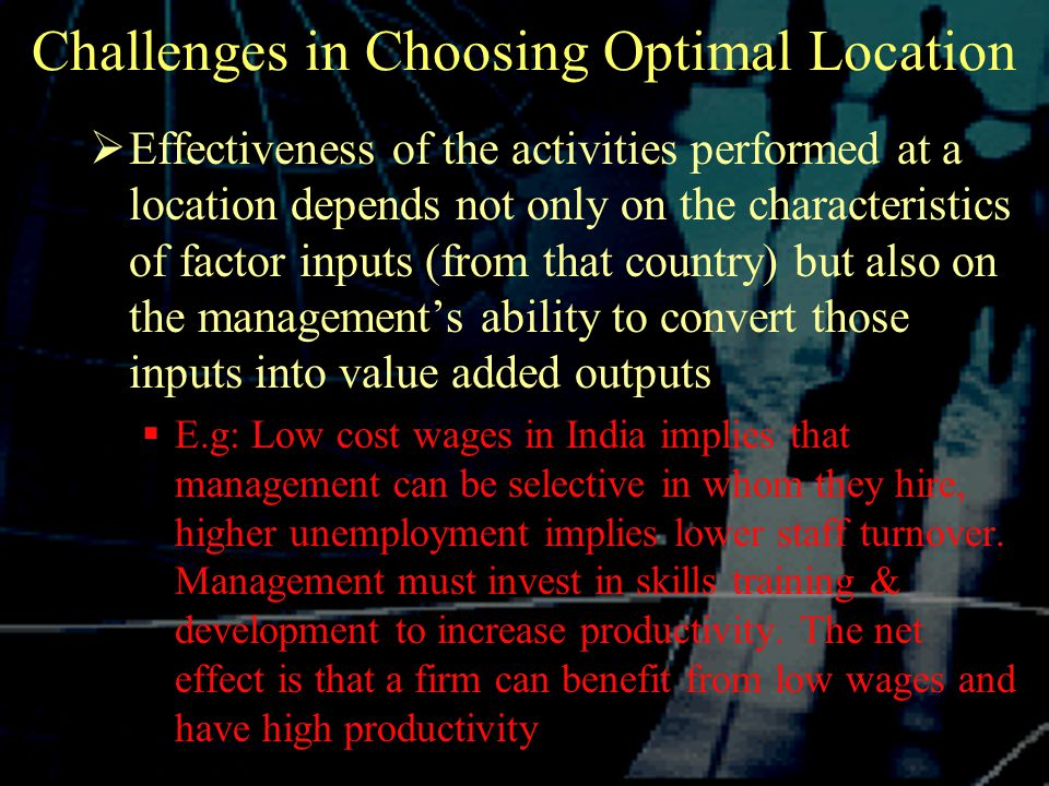 Challenges in Choosing Optimal Location  Effectiveness of the activities performed at a location depends not only on the characteristics of factor inputs (from that country) but also on the management's ability to convert those inputs into value added outputs  E.g: Low cost wages in India implies that management can be selective in whom they hire, higher unemployment implies lower staff turnover.