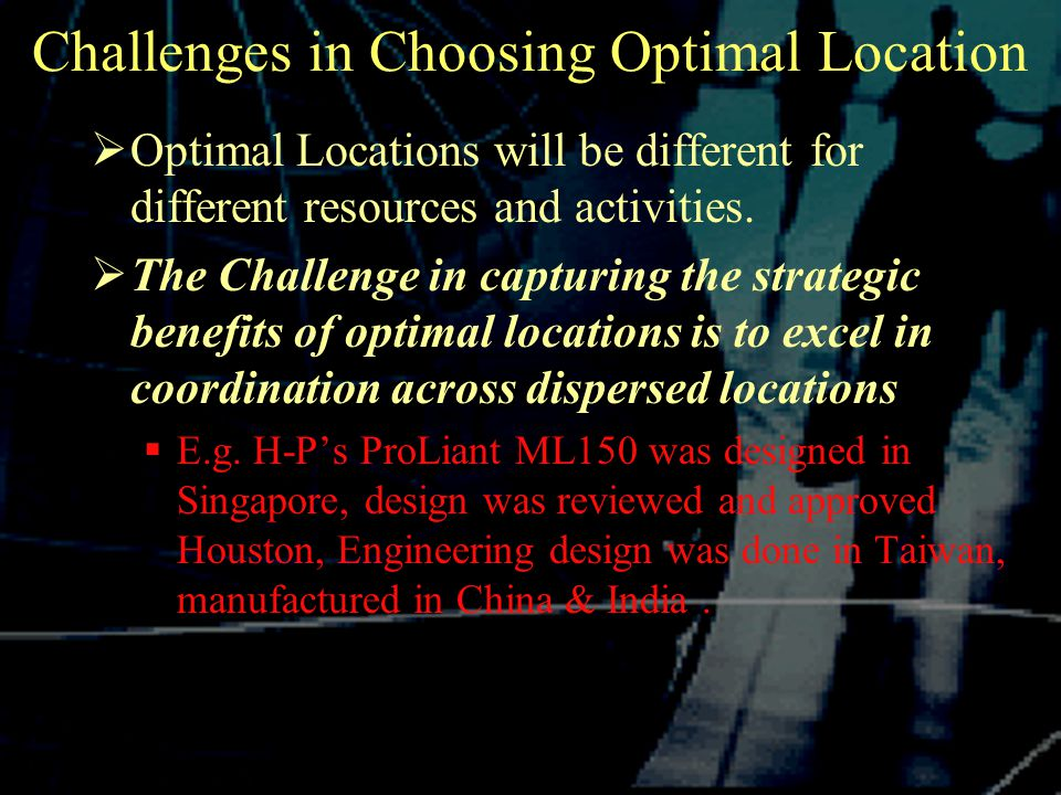 Challenges in Choosing Optimal Location  Optimal Locations will be different for different resources and activities.