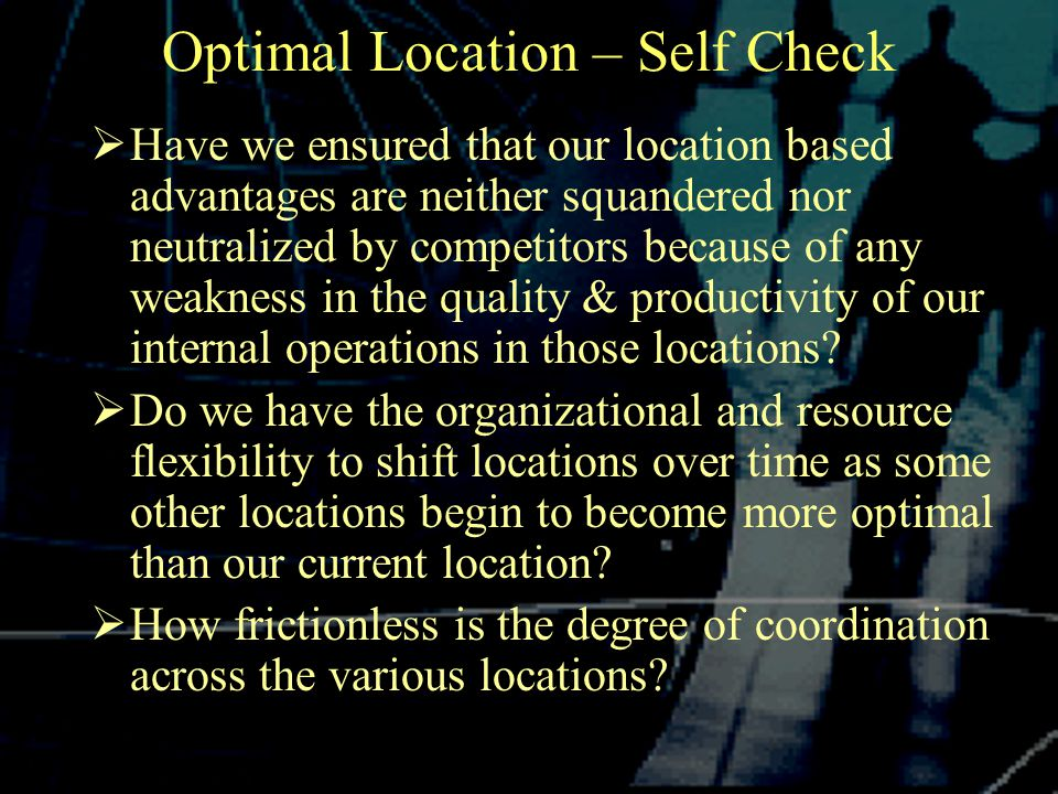 Optimal Location – Self Check  Have we ensured that our location based advantages are neither squandered nor neutralized by competitors because of any weakness in the quality & productivity of our internal operations in those locations.