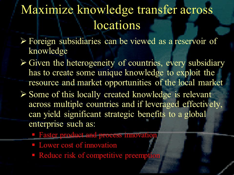 Maximize knowledge transfer across locations  Foreign subsidiaries can be viewed as a reservoir of knowledge  Given the heterogeneity of countries, every subsidiary has to create some unique knowledge to exploit the resource and market opportunities of the local market  Some of this locally created knowledge is relevant across multiple countries and if leveraged effectively, can yield significant strategic benefits to a global enterprise such as:  Faster product and process innovation  Lower cost of innovation  Reduce risk of competitive preemption