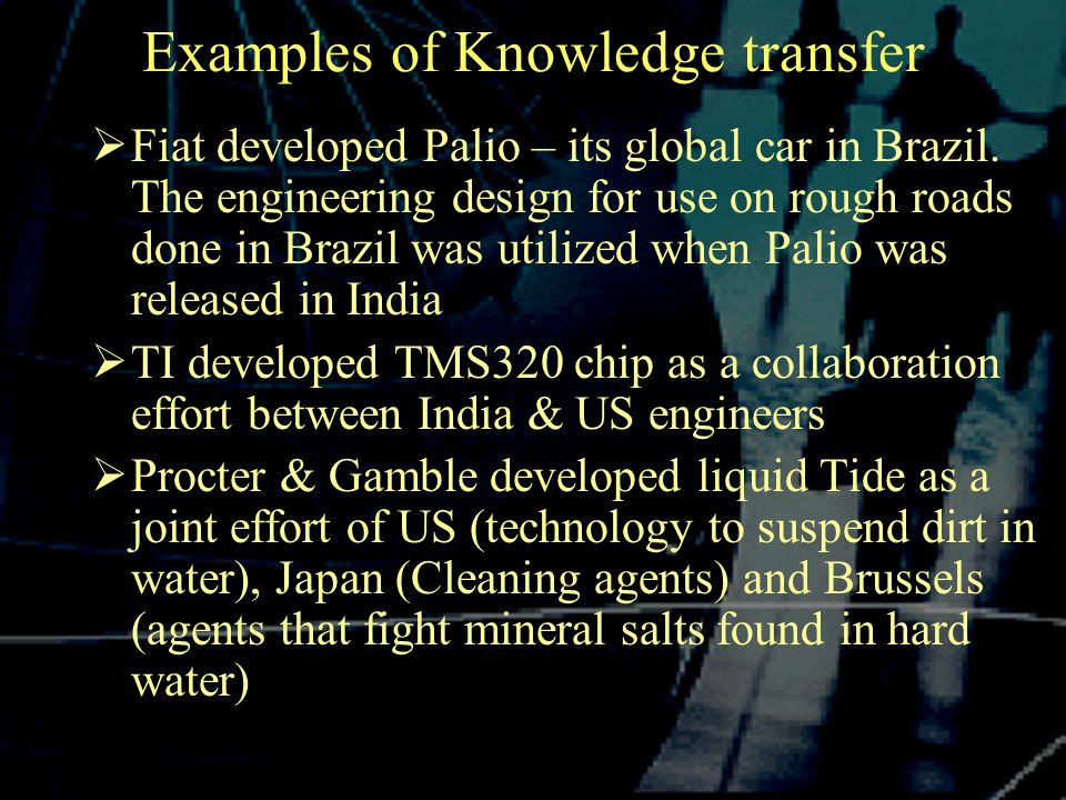 Examples of Knowledge transfer  Fiat developed Palio – its global car in Brazil.