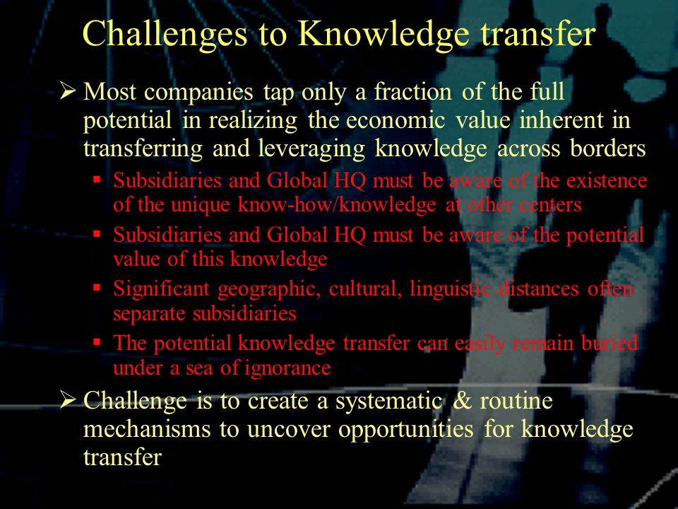 Challenges to Knowledge transfer  Most companies tap only a fraction of the full potential in realizing the economic value inherent in transferring and leveraging knowledge across borders  Subsidiaries and Global HQ must be aware of the existence of the unique know-how/knowledge at other centers  Subsidiaries and Global HQ must be aware of the potential value of this knowledge  Significant geographic, cultural, linguistic distances often separate subsidiaries  The potential knowledge transfer can easily remain buried under a sea of ignorance  Challenge is to create a systematic & routine mechanisms to uncover opportunities for knowledge transfer