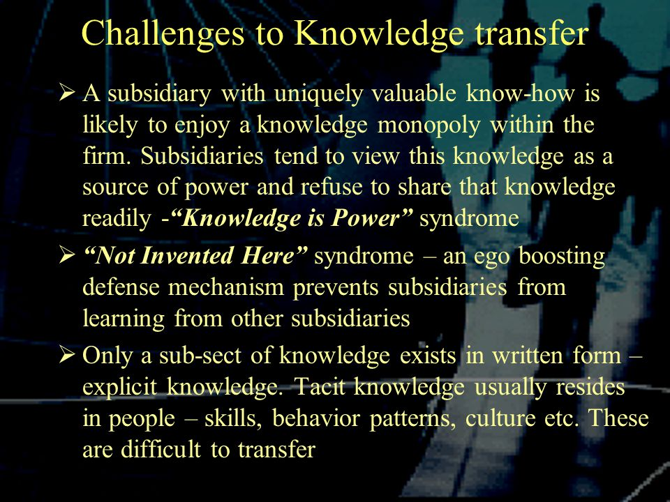 Challenges to Knowledge transfer  A subsidiary with uniquely valuable know-how is likely to enjoy a knowledge monopoly within the firm.