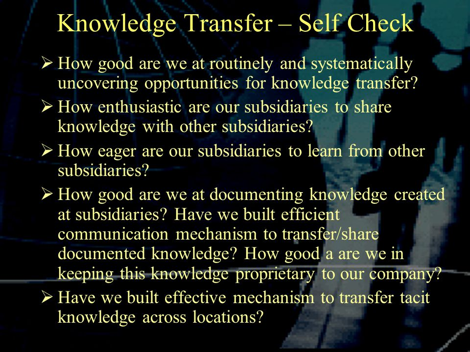 Knowledge Transfer – Self Check  How good are we at routinely and systematically uncovering opportunities for knowledge transfer.