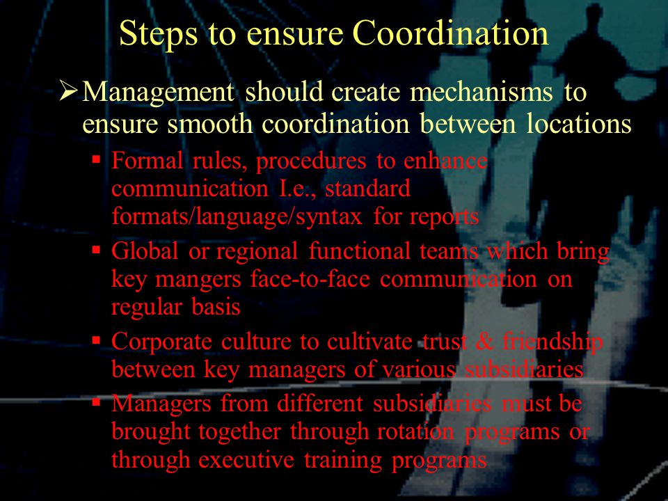 Steps to ensure Coordination  Management should create mechanisms to ensure smooth coordination between locations  Formal rules, procedures to enhance communication I.e., standard formats/language/syntax for reports  Global or regional functional teams which bring key mangers face-to-face communication on regular basis  Corporate culture to cultivate trust & friendship between key managers of various subsidiaries  Managers from different subsidiaries must be brought together through rotation programs or through executive training programs