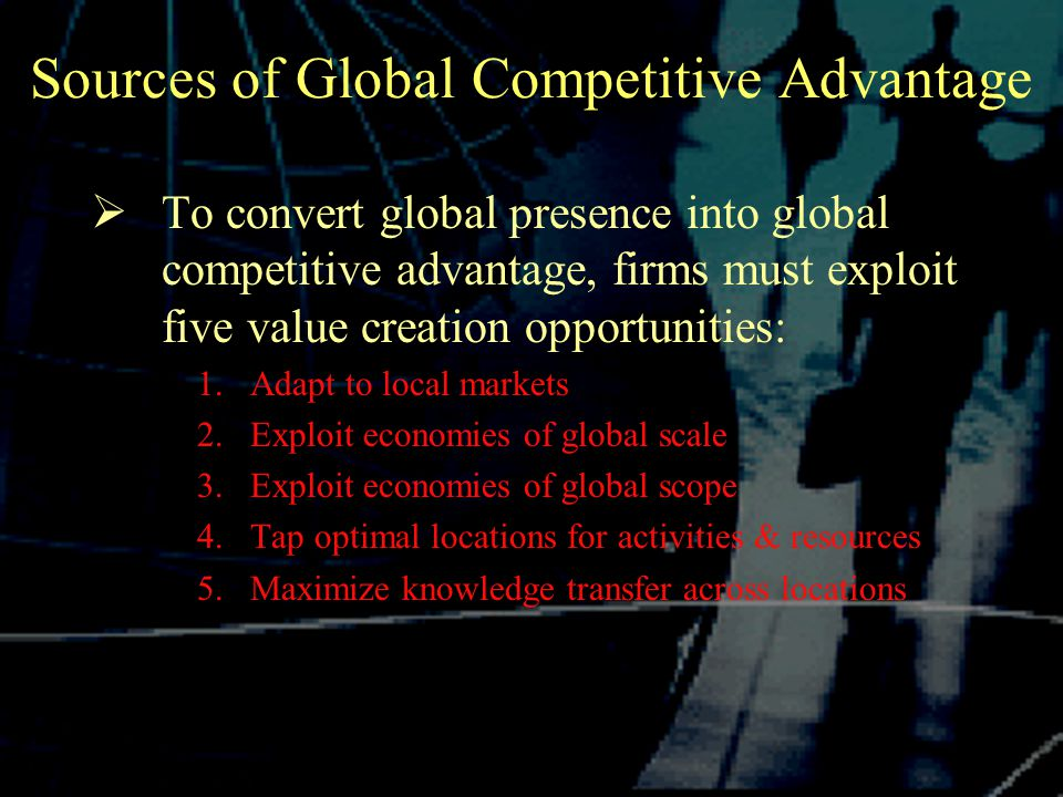 Sources of Global Competitive Advantage  To convert global presence into global competitive advantage, firms must exploit five value creation opportunities: 1.Adapt to local markets 2.Exploit economies of global scale 3.Exploit economies of global scope 4.Tap optimal locations for activities & resources 5.Maximize knowledge transfer across locations