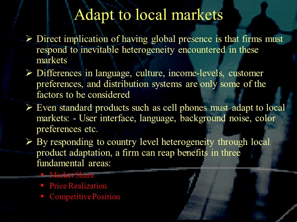 Adapt to local markets  Direct implication of having global presence is that firms must respond to inevitable heterogeneity encountered in these markets  Differences in language, culture, income-levels, customer preferences, and distribution systems are only some of the factors to be considered  Even standard products such as cell phones must adapt to local markets: - User interface, language, background noise, color preferences etc.