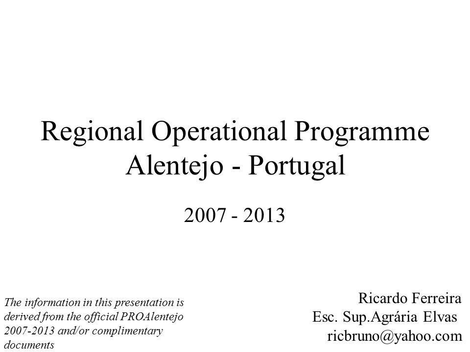 Regional Operational Programme Alentejo - Portugal 2007 - 2013 Ricardo Ferreira Esc. Sup.Agrária Elvas ricbruno@yahoo.com The information in this pres