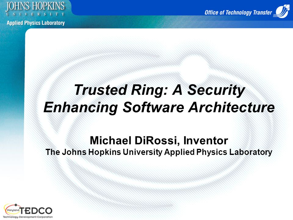 Trusted Ring: A Security Enhancing Software Architecture Michael DiRossi, Inventor The Johns Hopkins University Applied Physics Laboratory
