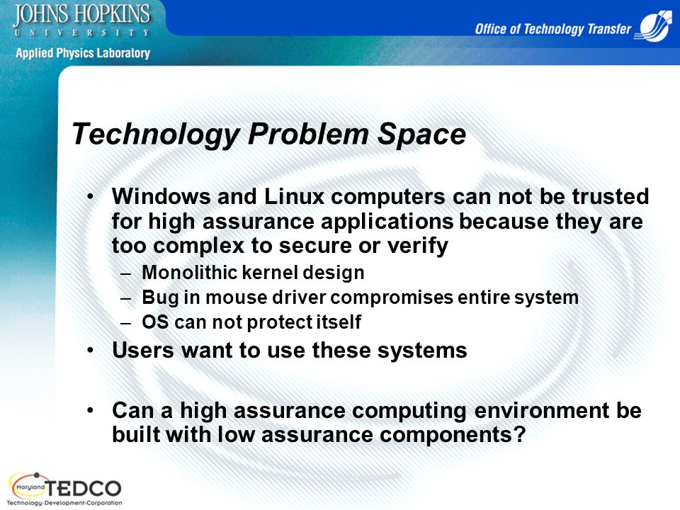 Technology Problem Space Windows and Linux computers can not be trusted for high assurance applications because they are too complex to secure or verify –Monolithic kernel design –Bug in mouse driver compromises entire system –OS can not protect itself Users want to use these systems Can a high assurance computing environment be built with low assurance components