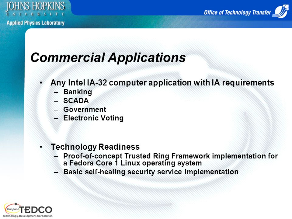 Commercial Applications Any Intel IA-32 computer application with IA requirements –Banking –SCADA –Government –Electronic Voting Technology Readiness –Proof-of-concept Trusted Ring Framework implementation for a Fedora Core 1 Linux operating system –Basic self-healing security service implementation