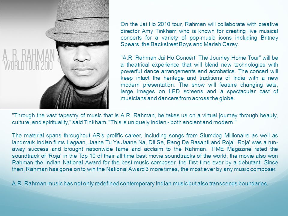 On the Jai Ho 2010 tour, Rahman will collaborate with creative director Amy Tinkham who is known for creating live musical concerts for a variety of pop-music icons including Britney Spears, the Backstreet Boys and Mariah Carey.