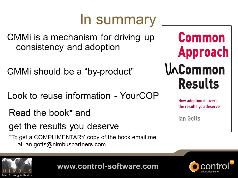 www.control-software.com In summary CMMi is a mechanism for driving up consistency and adoption CMMi should be a by-product Look to reuse information - YourCOP Read the book* and get the results you deserve * To get a COMPLIMENTARY copy of the book email me at ian.gotts@nimbuspartners.com